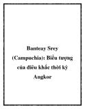 Banteay Srey (Campuchia): Biểu tượng của điêu khắc thời kỳ Angkor