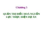 Chương 5  QUẢN TRỊ ĐIỀU HOÀ NGUỒN LỰC THỰC HIỆN DỰ ÁN
