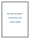 Bảo mật smartphone Android theo cách chuyên nghiệp