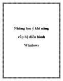 Những lưu ý khi nâng cấp hệ điều hành Windows.+1Windows XP sẽ kết thúc vòng đời vào 8/4/2014. Dù muốn dù không, người dùng cũng phải nâng cấp khi Microsoft chấm dứt hỗ trợ kĩ thuật cùng những bản sửa lỗi liên quan... Windows 7 là lựa chọn tốt thay thế