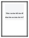 Tiêm vaccine thế nào để đảm bảo an toàn cho trẻ?