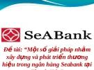 """Đề tài: """"Một số giải pháp nhằm xây dựng và phát triển thương hiệu trong ngân hàng Seabank tại Thanh Hóa"""""""