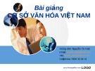Bài giảng Cơ sở văn hóa Việt Nam: Phần 1  -  GV. Nguyễn Thị Huệ