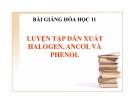 Bài giảng Hóa học 11 bài 42: Luyện tập dẫn xuất Halogen, Ancol và Phenol