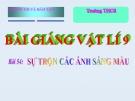 Bài giảng Vật lý 9 bài 54: Sự trộn của ánh sáng màu