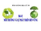 Bài giảng Địa lý 10 bài 42: Môi trường và sự phát triển bền vững