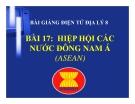 Bài giảng Địa lý 8 bài 17: Hiệp hội các nước Đông Nam Á (ASEAN)
