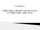 Bài giảng Quản trị chiến lược (ThS.Lê Thị Bích Ngọc) - Chương 6: Chiến lược cấp đơn vị kinh doanh và chiến lược chức năng