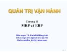Bài giảng Quản trị vận hành (TS. Đinh Bá Hùng Anh) - Chương 10: MRP và ERP