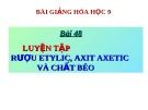 Bài giảng Hóa học 9 bài 48: Luyện tập rượu etylic, axit axetic và chất béo