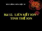 Bài giảng Hóa học 10 bài 12: Liên kết ion, tinh thể ion