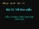 Bài 31: Mẫu dạng hình trụ và hình cầu - Bài giảng điện tử Mỹ thuật 4 - GV.Phạm Hồng Thái