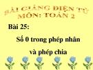 Bài giảng Số 0 trong phép nhân và phép chia - Toán 2 - GV.Lê Văn Hải