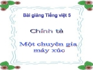Bài giảng Chính tả: Nghe, viết: Một chuyên gia máy xúc - Tiếng việt 5 - GV.N.T.Hồng