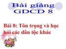 Bài giảng GDCD 8 bài 8: Tôn trọng và học hỏi các dân tộc khác