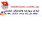 Bài giảng Công tác Đoàn - Đội: Những hiểu biết cơ bản về tổ chức Đoàn TNCS Hồ Chí Minh
