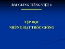 Bài giảng Tập đọc: Những hạt thóc giống - Tiếng việt 4 - GV.N.Hoài Thanh