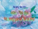 """Bài giảng Tiếng Việt 4 tuần 16 bài: Tập đọc - Trong quán ăn """"Ba cá bống"""""""