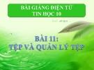 Bài giảng Tin học 10 bài 11: Tệp và quản lý tệp