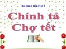 Slide bài Chính tả: Nhớ, viết: Chợ Tết - Tiếng việt 4 - GV.Lâm Ngọc Hoa
