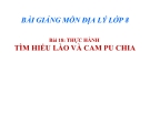 Bài giảng Địa lý 8 bài 18: Thực hành Tìm hiểu Lào và Campuchia