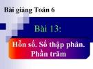 Bài giảng Số học 6 chương 3 bài 13: Hỗn số. Số thập phân. Phần trăm