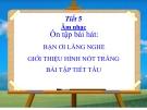 Tiết 5: Ôn tập Tiết hát: Bạn ơi lắng nghe - Bài giảng Âm nhạc 4 - GV:Hồng Thủy