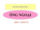 Bài giảng  Chính tả: Nghe, viết: Ông ngoại - Tiếng việt 3 - GV.N.Phương Mai