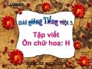 Bài giảng Tập viết: Ôn chữ hoa: H - Tiếng việt 3 - GV.N.Phương Mai