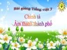 Bài giảng Chính tả: Nghe, viết: Âm thanh thành phố - Tiếng việt 3 - GV.N.Phương Mai