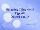 Slide bài Tập viết: Ôn chữ hoa: N (Tuần 17) - Tiếng việt 3 - GV.N.Tấn Tài