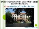 Bài thuyết trình môn: Lịch sử sự nghiệp bảo tồn bảo tàng - Bảo tàng mỹ thuật Việt Nam