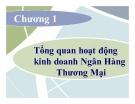 Bài giảng Quản trị ngân hàng: Chương 1 - Tổng quan hoạt động kinh doanh ngân hàng thương mại