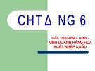 Bài giảng Thương mại quốc tế - Chương 6: Các phương thức kinh doanh hàng hóa xuất nhập khẩu