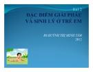 Bài giảng Bài 2: Đặc điểm giải phẫu và sinh lý ở trẻ em - BS. Huỳnh Thị Minh Tâm