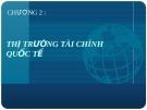 Bài giảng Tài chính quốc tế - Chương 2: Thị trường tài chính quốc tế