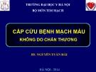 Bài giảng Cấp cứu bệnh mệch máu không do chấn thương - BS. Nguyễn Tuấn Hải