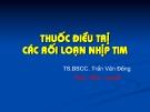 Bài giảng Thuốc điều trị các rối loạn nhịp tim - TS.BSCC. Trần Văn Đồng