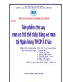 Tiểu luận Nghiệp vụ ngân hàng thương mại: Sản phẩm cho vay mua xe ô tô thế chấp bằng xe mua tại ngân hàng TMCP Á Châu