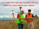 Lựa chọn máy thu GPS ứng dụng đo đạc khảo sát công trình giao thông