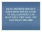 Thuyết trình tài chính quốc tế: Dùng mô hình hồi quy kiểm định mối quan hệ tỷ giá, lạm phát, lãi suất giữa Việt Nam và Mỹ giai đoạn 2004 – 2006