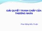 Bài giảng Luật Thương mại quốc tế: Giải quyết tranh chấp thương nhân - Phan Đặng Hiếu Thuận