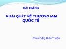 Bài giảng Khái quát Thương mại quốc tế - Phan Đặng Hiếu Thuận
