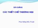 Bài giảng Luật Thương mại quốc tế: Các thiết chế thương mại - Phan Đặng Hiếu Thuận