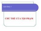 Bài giảng Luật hình sự - Chương 7: Chủ thể của tội phạm