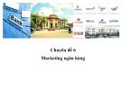 Chuyên đề 6: Marketing ngân hàng - GV. Chu Mai Linh