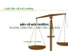 Luật Bảo vệ môi trường: Bảo vệ môi trường ngành, lĩnh vực – khu vực, địa bàn - TS. Nguyễn Khắc Kinh