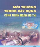 Ebook Môi trường trong xây dựng công trình ngầm đô thị: Phần 1 - TS. Nguyễn Đức Nguôn, ThS. Vũ Hoàng Ngọc