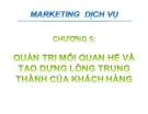 Bài giảng Marketing dịch vụ - Chương 5: Quản trị mối quan hệ và tạo dựng lòng trung thành của khách hàng