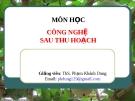 Bài giảng Công nghệ sau thu hoạch: Chương 1 (tiết 3) - ThS. Phạm Khánh Dung